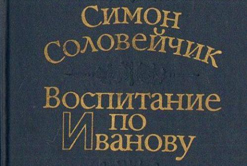СИМОН СОЛОВЕЙЧИК (послесловие к книге «Воспитание по Иванову»)